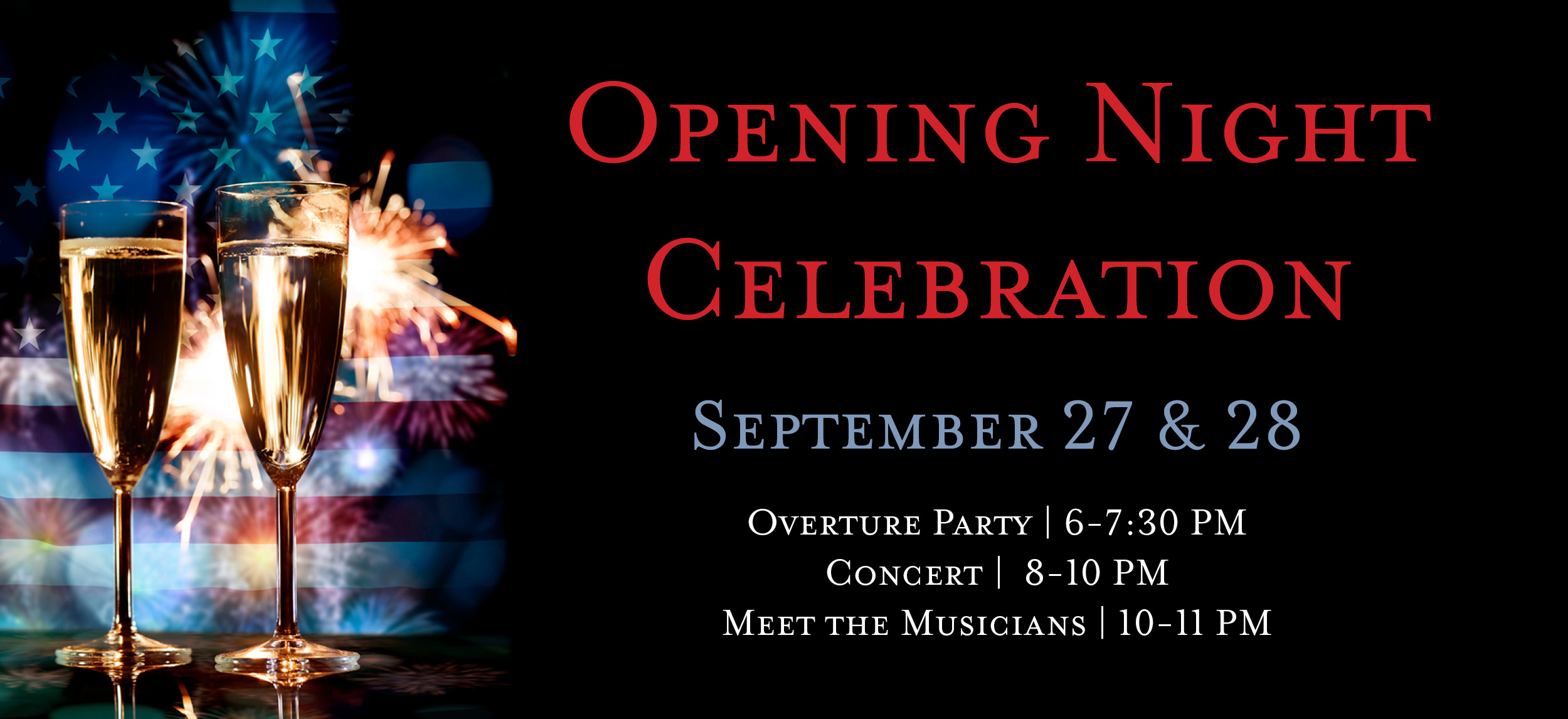 Champagne, Fireworks, and an American flag in the background. Opening Night Celebration Package. September 27 & 28. Overture from 6 to 7:30 PM. Concert from 8 to 10 PM. Meet the Musicians from 10 to 11 PM.